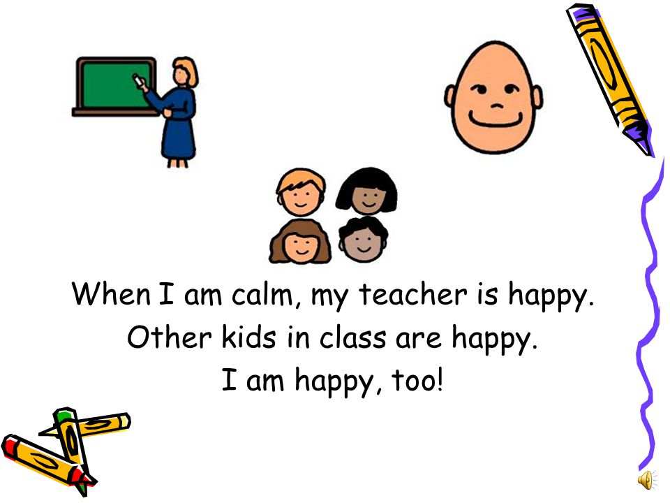 When I am calm, my teacher is happy. Other kids in class are happy.