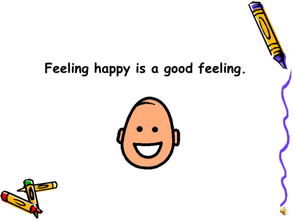 Feeling happy is a good feeling.