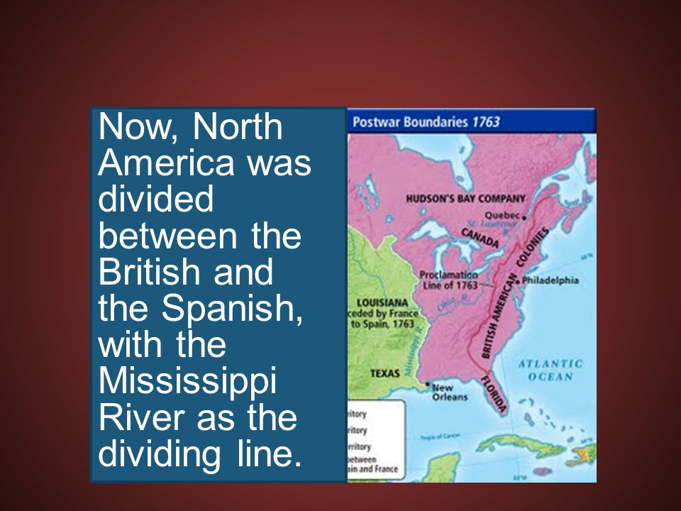 Now, North America was divided between the British and the Spanish, with the Mississippi River as the dividing line.
