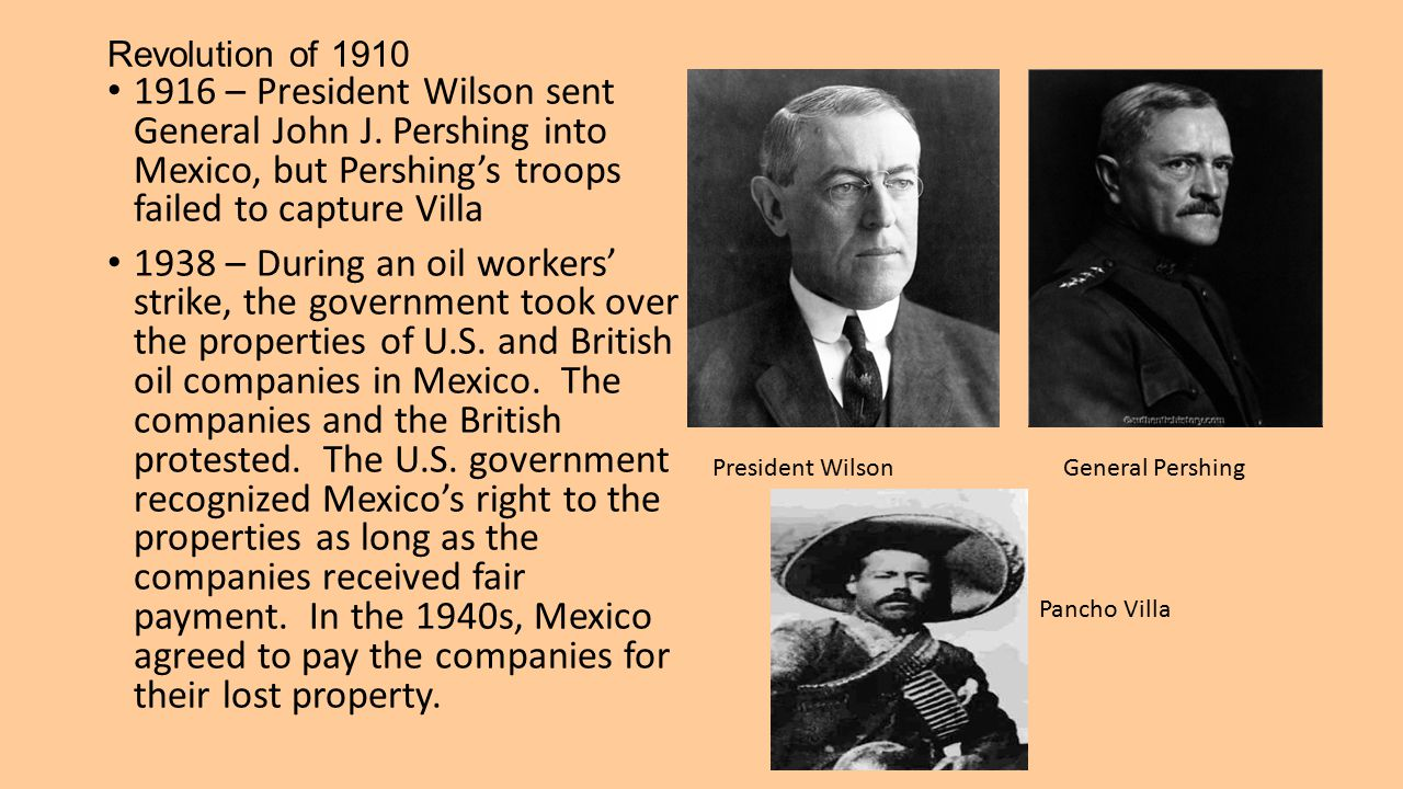 Revolution of 1910 1916 – President Wilson sent General John J. Pershing into Mexico, but Pershing's troops failed to capture Villa.