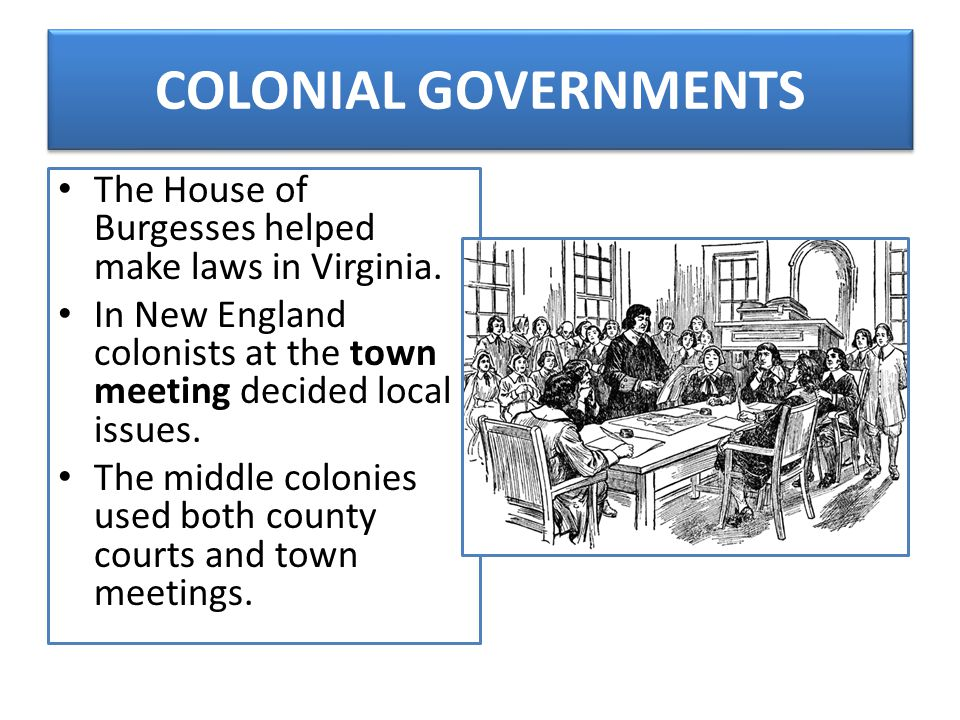 COLONIAL GOVERNMENTS The House of Burgesses helped make laws in Virginia. In New England colonists at the town meeting decided local issues.