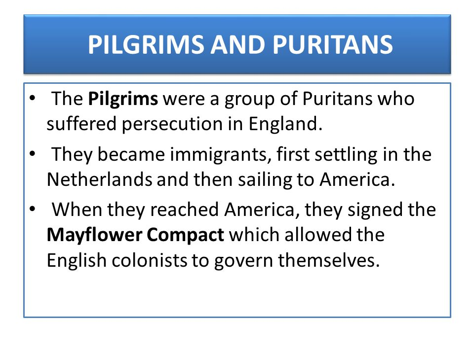 PILGRIMS AND PURITANS The Pilgrims were a group of Puritans who suffered persecution in England.