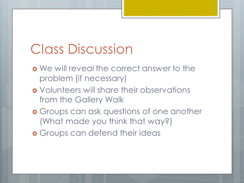 Class Discussion We will reveal the correct answer to the problem (if necessary) Volunteers will share their observations from the Gallery Walk.