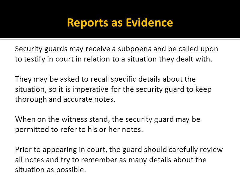 Reports as Evidence Security guards may receive a subpoena and be called upon to testify in court in relation to a situation they dealt with.