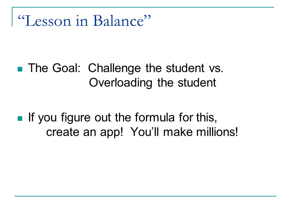 Lesson in Balance The Goal: Challenge the student vs. Overloading the student.