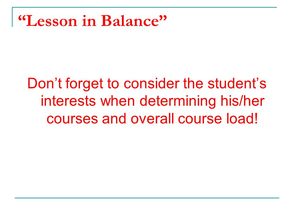 Lesson in Balance Don't forget to consider the student's interests when determining his/her courses and overall course load!