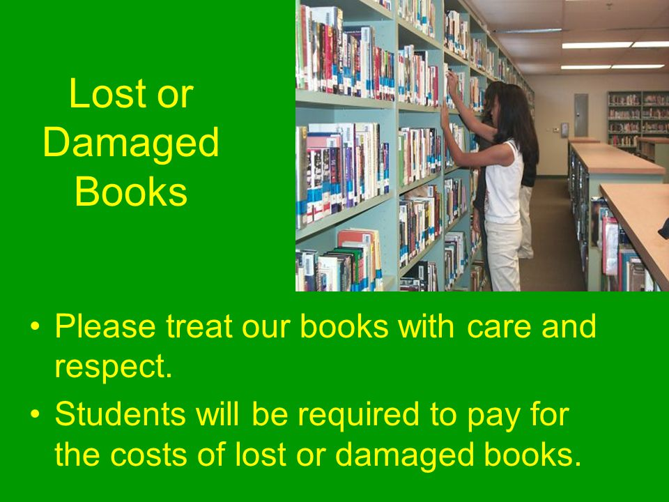 Lost or Damaged Books Please treat our books with care and respect.