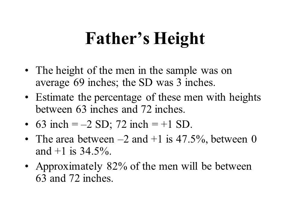 Father's Height The height of the men in the sample was on average 69 inches; the SD was 3 inches.