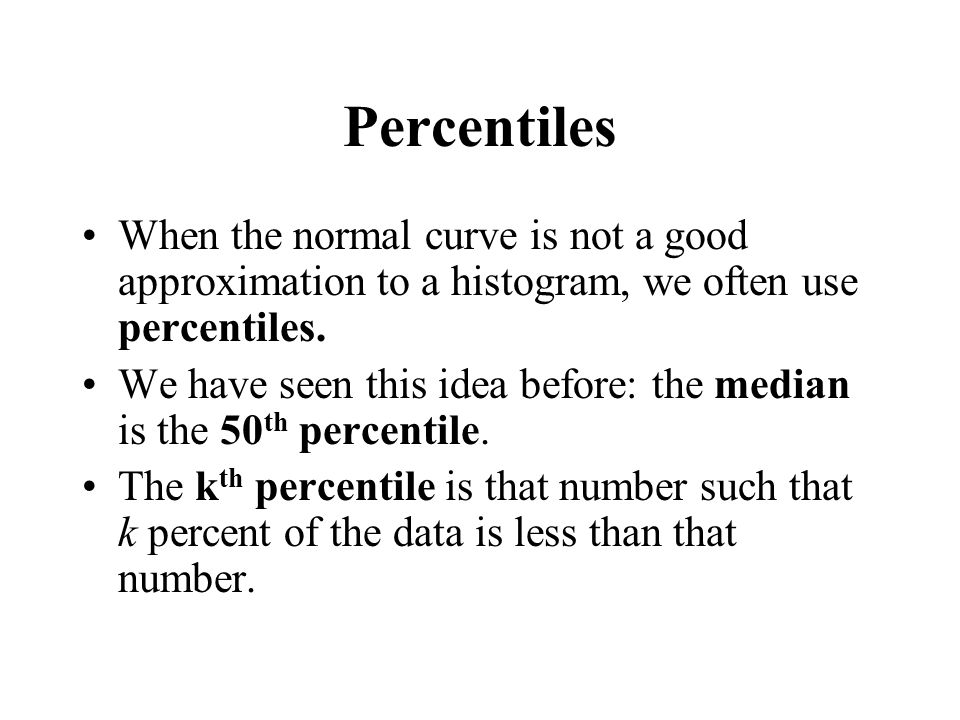 Percentiles When the normal curve is not a good approximation to a histogram, we often use percentiles.
