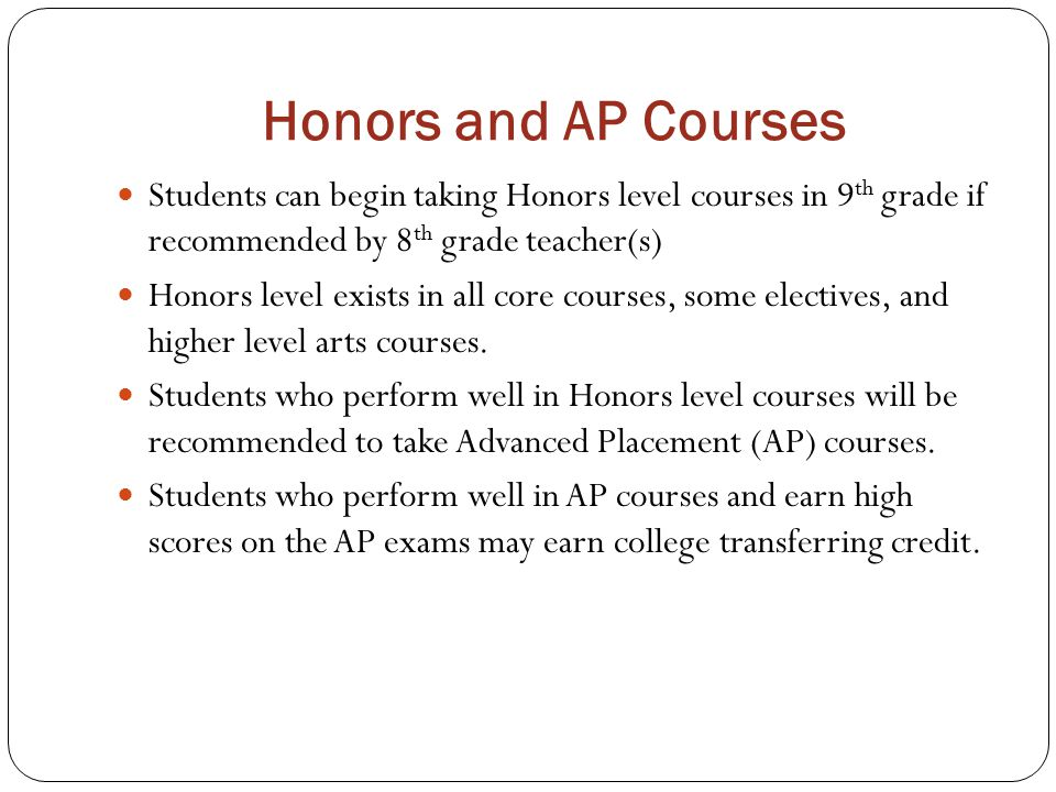 Honors and AP Courses Students can begin taking Honors level courses in 9th grade if recommended by 8th grade teacher(s)