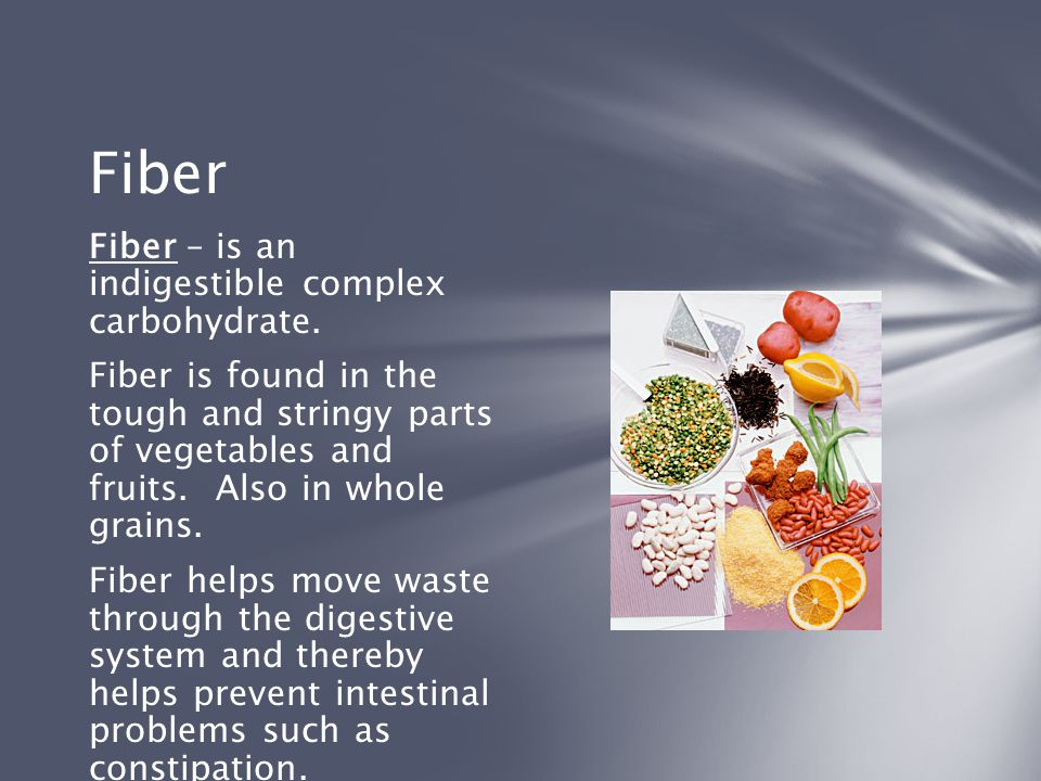 Fiber Fiber – is an indigestible complex carbohydrate.