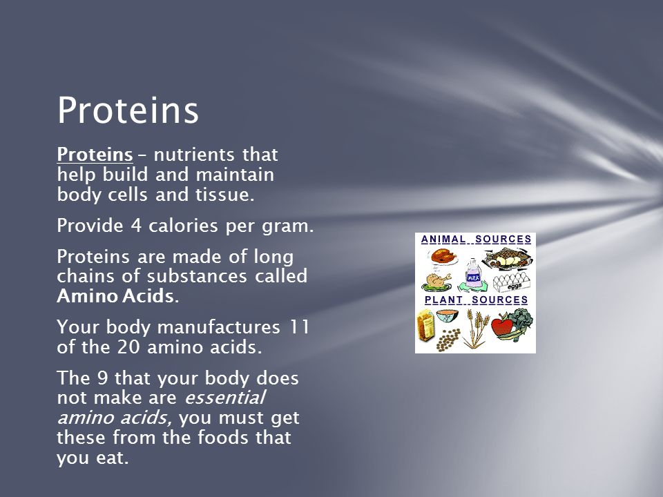 Proteins Proteins – nutrients that help build and maintain body cells and tissue. Provide 4 calories per gram.