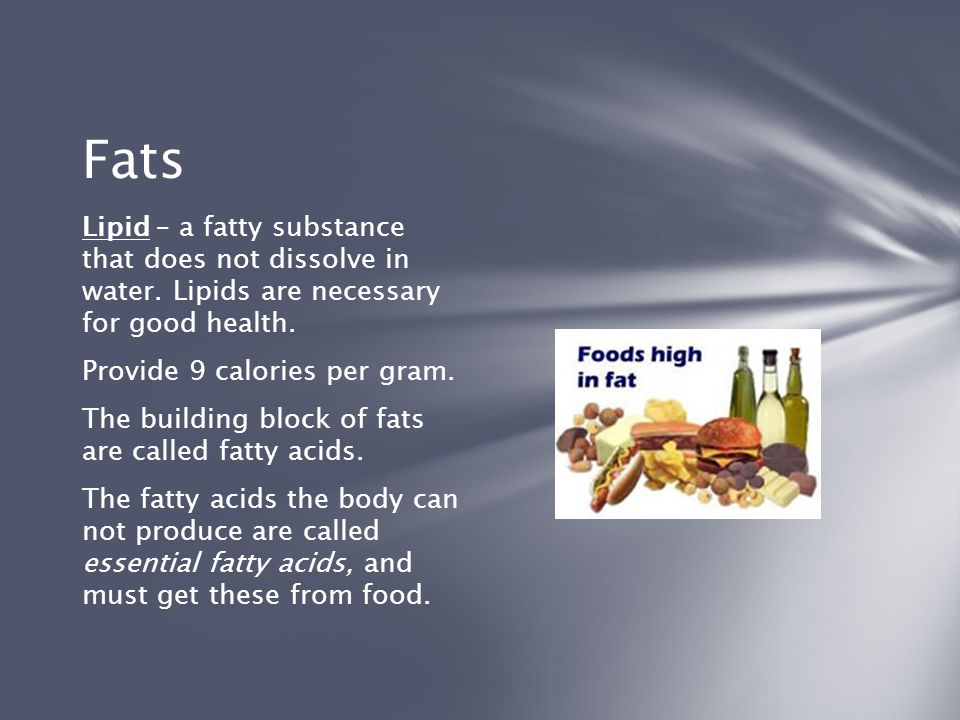 Fats Lipid – a fatty substance that does not dissolve in water. Lipids are necessary for good health.