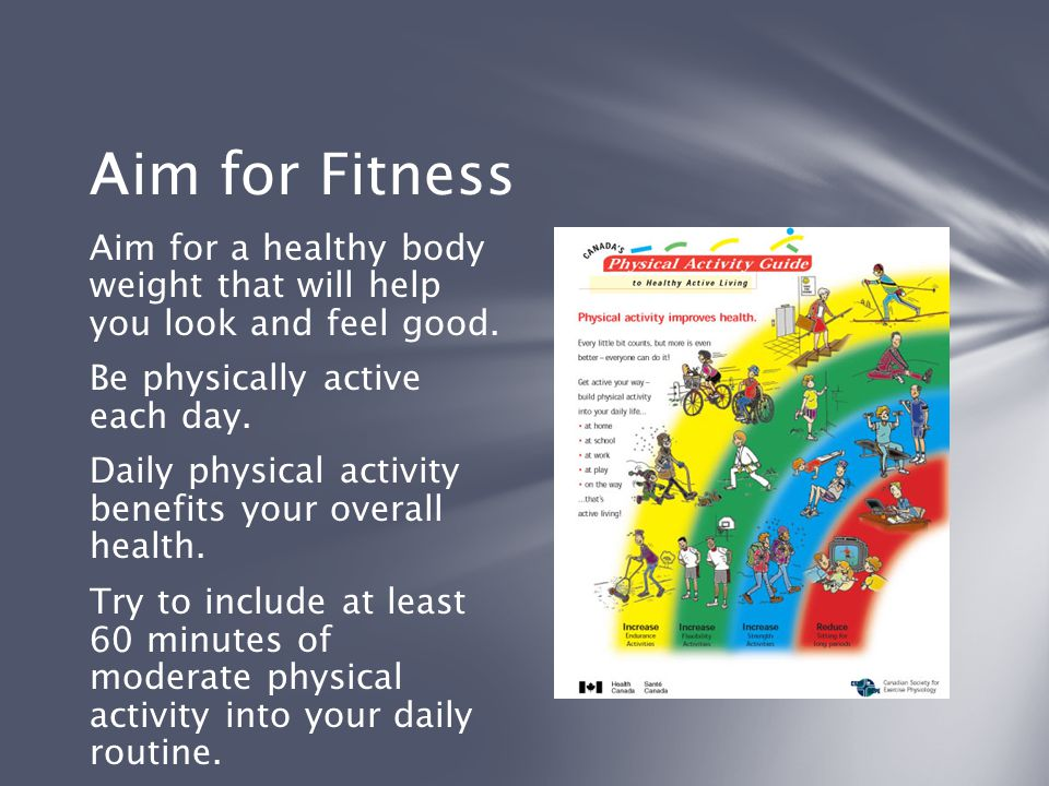 Aim for Fitness Aim for a healthy body weight that will help you look and feel good. Be physically active each day.