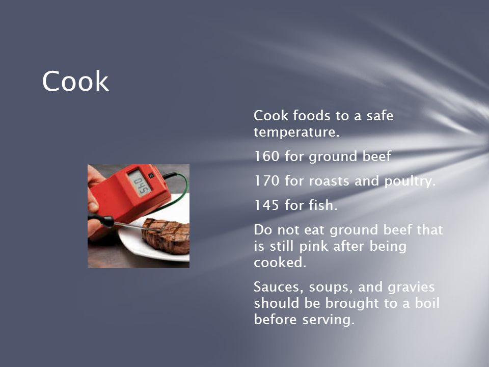 Cook Cook foods to a safe temperature. 160 for ground beef