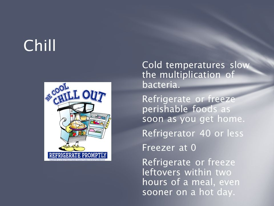 Chill Cold temperatures slow the multiplication of bacteria.