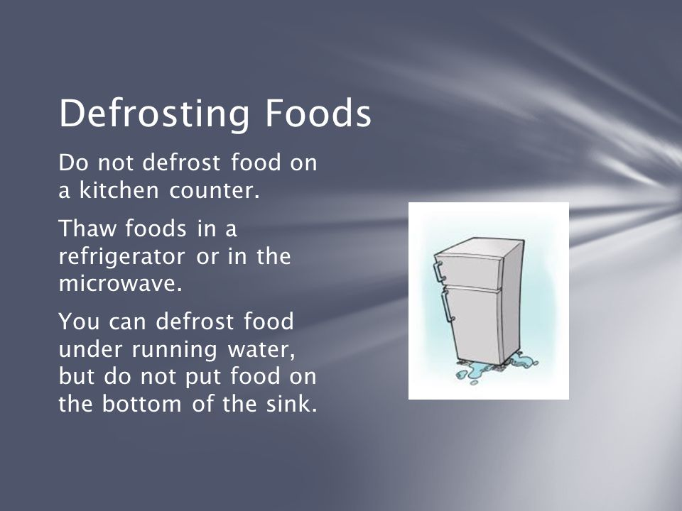 Defrosting Foods Do not defrost food on a kitchen counter.