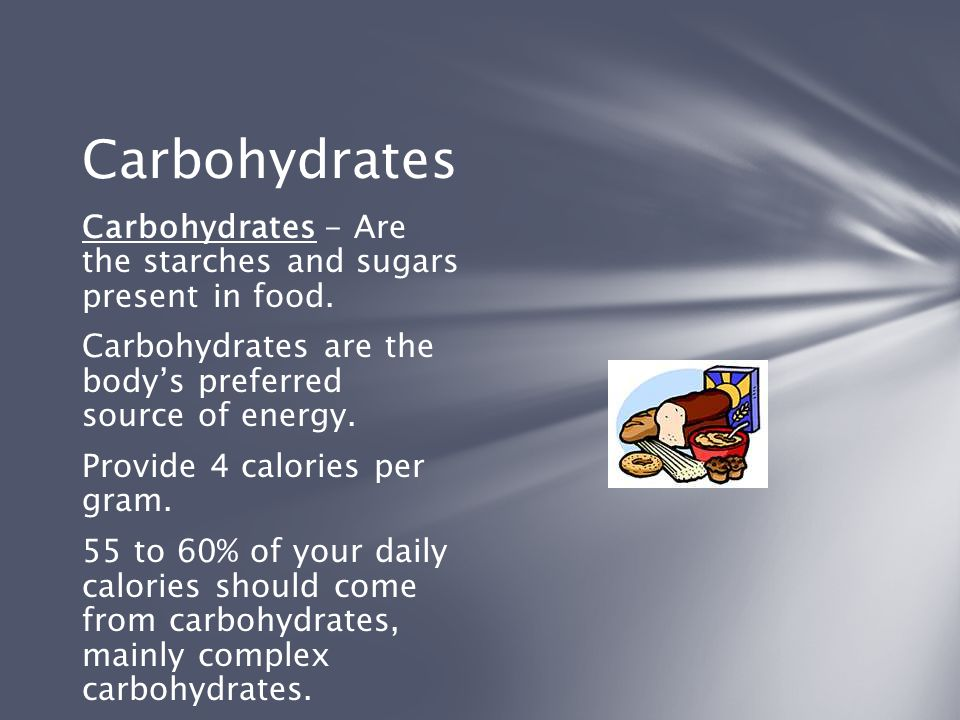 Carbohydrates Carbohydrates - Are the starches and sugars present in food. Carbohydrates are the body's preferred source of energy.
