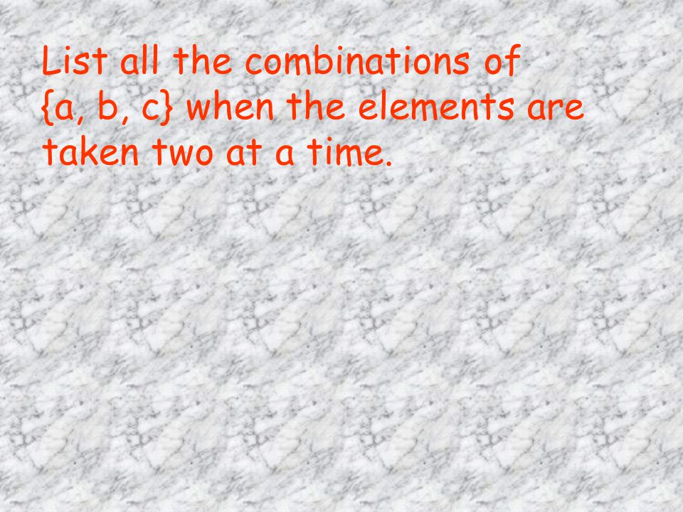 List all the combinations of {a, b, c} when the elements are taken two at a time.