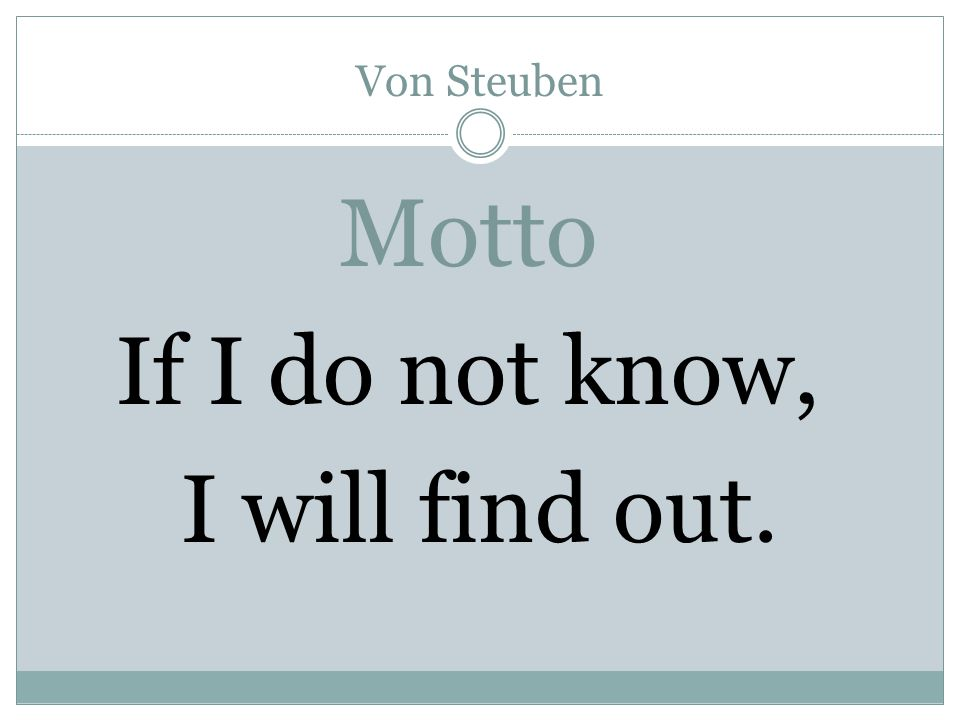 Von Steuben Motto If I do not know, I will find out.