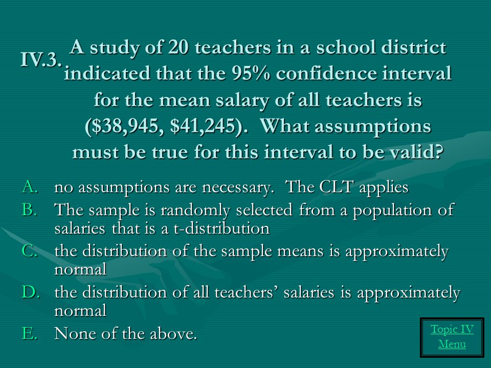 A study of 20 teachers in a school district indicated that the 95% confidence interval for the mean salary of all teachers is ($38,945, $41,245). What assumptions must be true for this interval to be valid