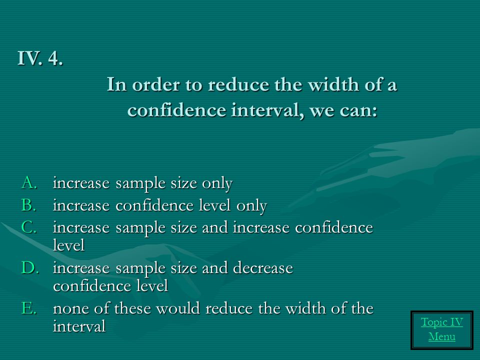 In order to reduce the width of a confidence interval, we can:
