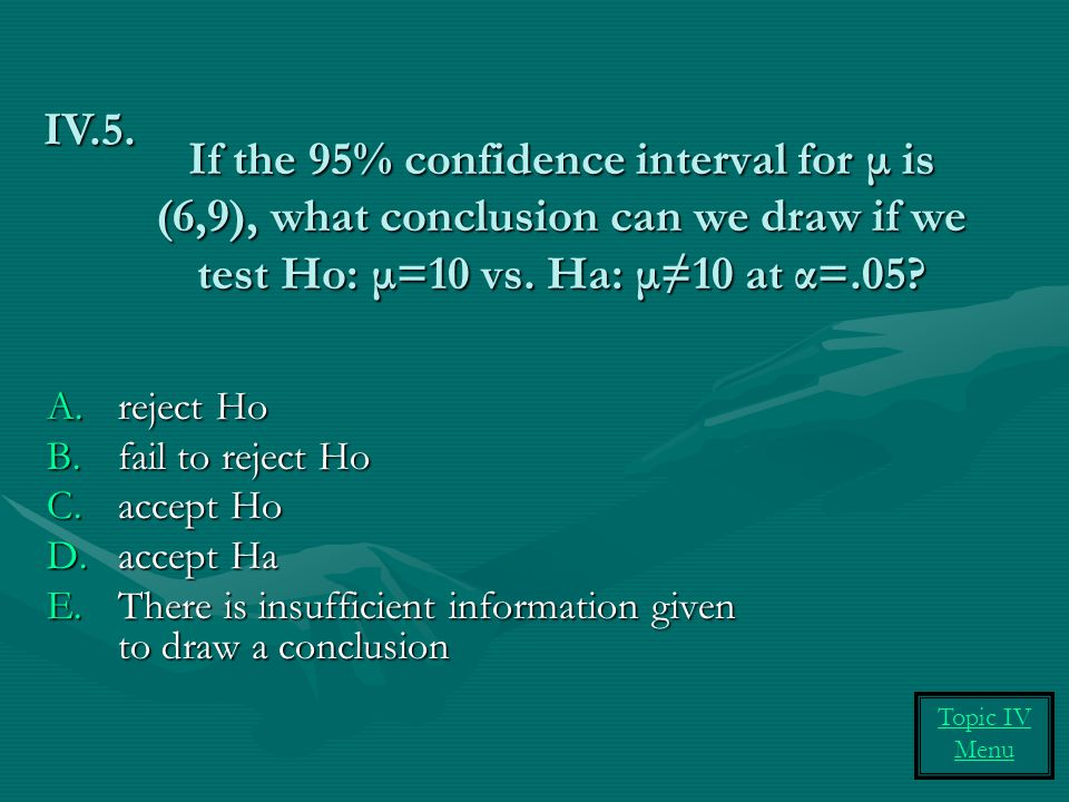 If the 95% confidence interval for μ is (6,9), what conclusion can we draw if we test Ho: μ=10 vs. Ha: μ≠10 at α=.05