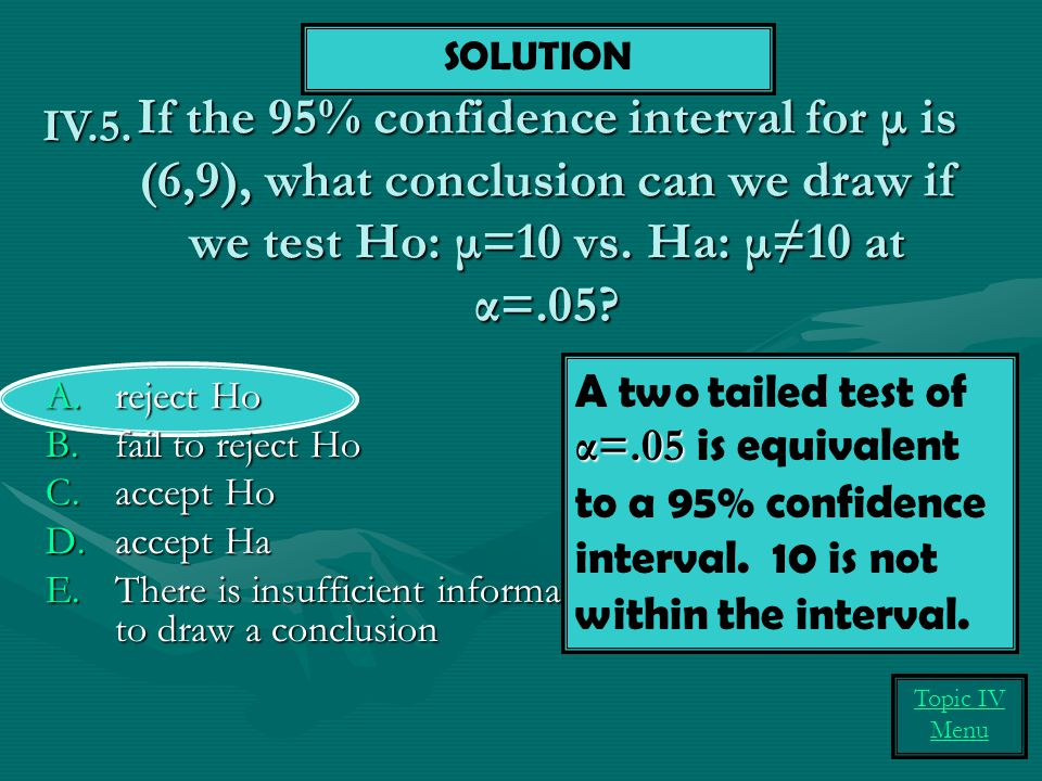 SOLUTION If the 95% confidence interval for μ is (6,9), what conclusion can we draw if we test Ho: μ=10 vs. Ha: μ≠10 at α=.05