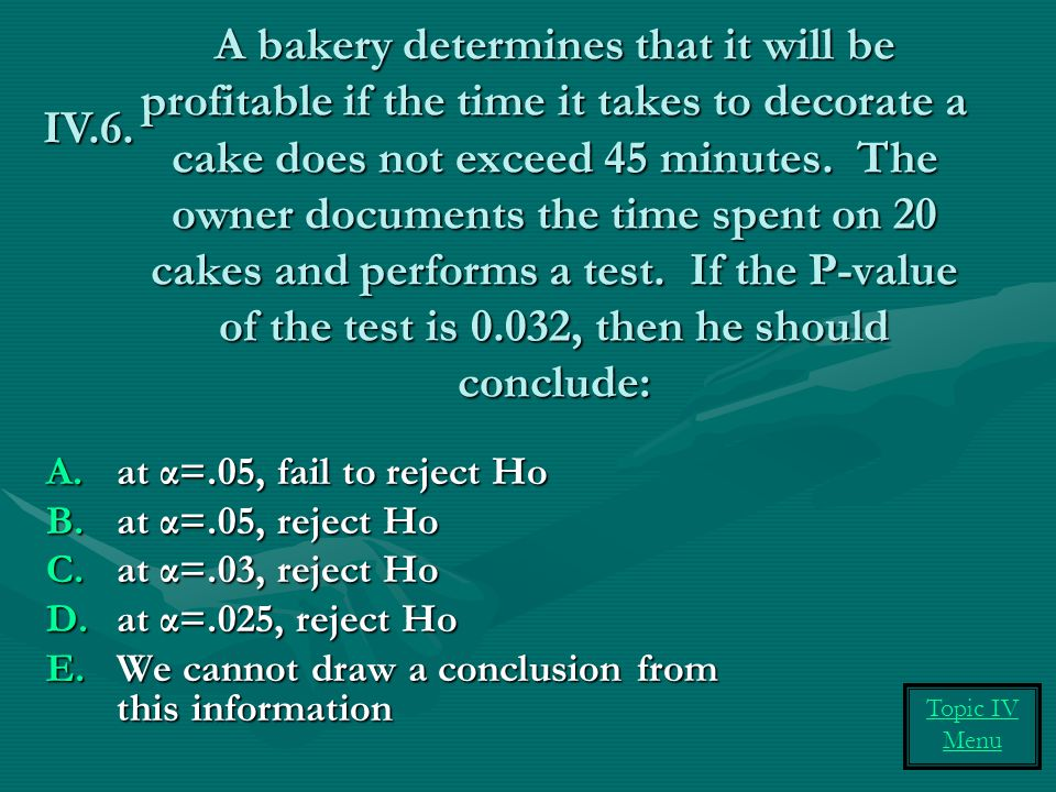 A bakery determines that it will be profitable if the time it takes to decorate a cake does not exceed 45 minutes. The owner documents the time spent on 20 cakes and performs a test. If the P-value of the test is 0.032, then he should conclude: