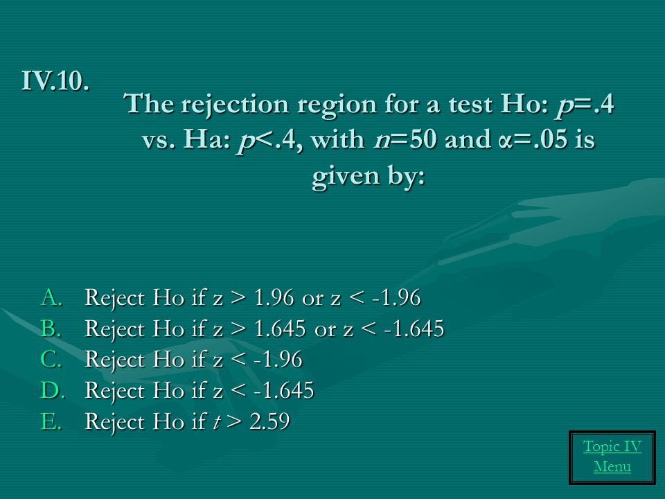 IV.10. The rejection region for a test Ho: p=.4 vs. Ha: p<.4, with n=50 and α=.05 is given by: Reject Ho if z > 1.96 or z < -1.96.