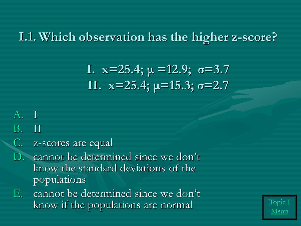 Which observation has the higher z-score. I. x=25. 4; μ =12. 9; σ=3