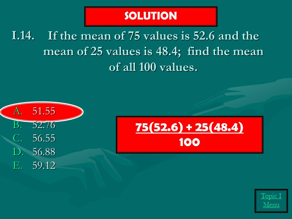 SOLUTION If the mean of 75 values is 52.6 and the mean of 25 values is 48.4; find the mean of all 100 values.