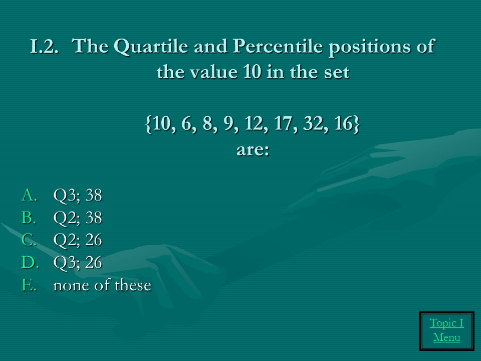 I.2. The Quartile and Percentile positions of the value 10 in the set {10, 6, 8, 9, 12, 17, 32, 16} are: