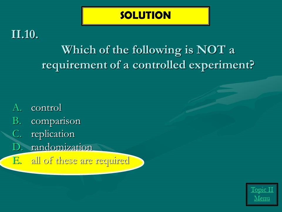 SOLUTION Which of the following is NOT a requirement of a controlled experiment II.10. control. comparison.