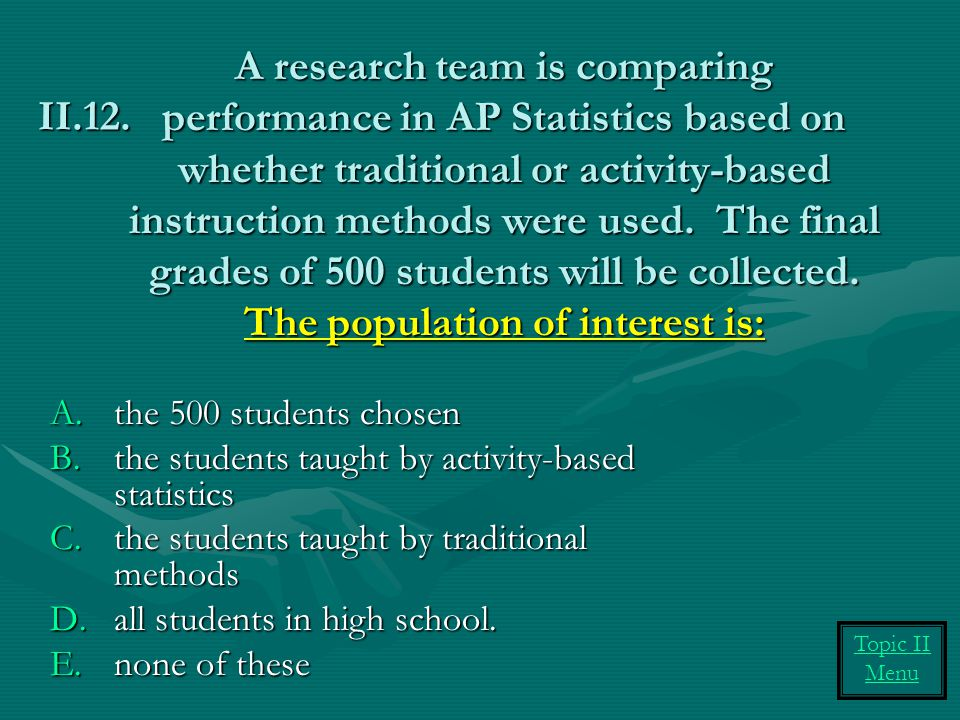 A research team is comparing performance in AP Statistics based on whether traditional or activity-based instruction methods were used. The final grades of 500 students will be collected. The population of interest is: