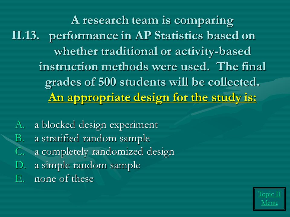 A research team is comparing performance in AP Statistics based on whether traditional or activity-based instruction methods were used. The final grades of 500 students will be collected. An appropriate design for the study is: