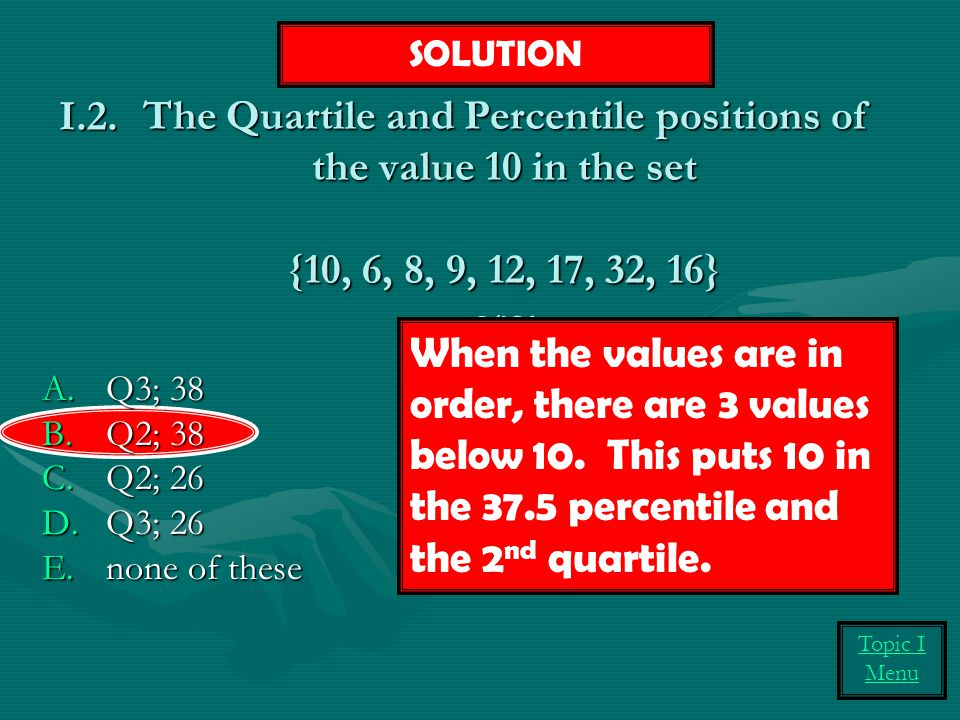 SOLUTION I.2. The Quartile and Percentile positions of the value 10 in the set {10, 6, 8, 9, 12, 17, 32, 16} are: