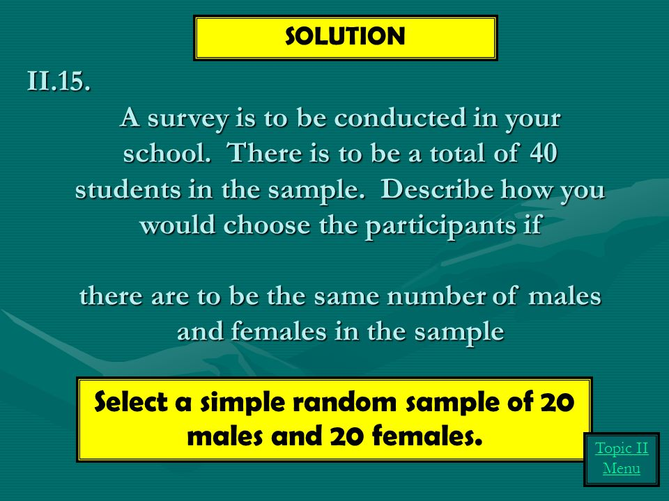 Select a simple random sample of 20 males and 20 females.