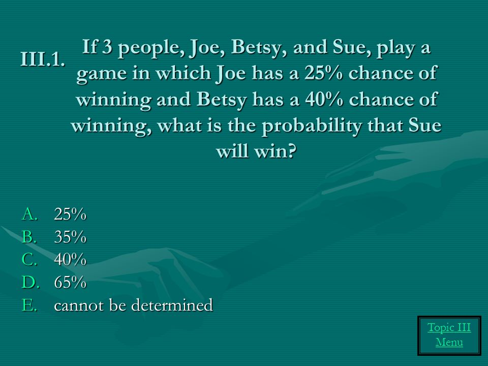 If 3 people, Joe, Betsy, and Sue, play a game in which Joe has a 25% chance of winning and Betsy has a 40% chance of winning, what is the probability that Sue will win