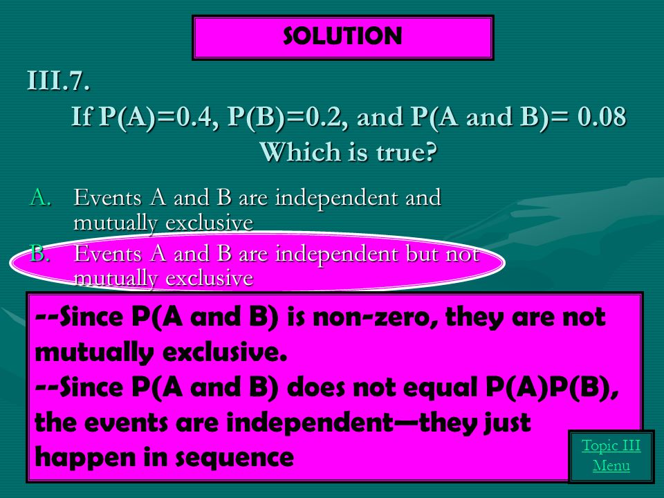 If P(A)=0.4, P(B)=0.2, and P(A and B)= 0.08 Which is true