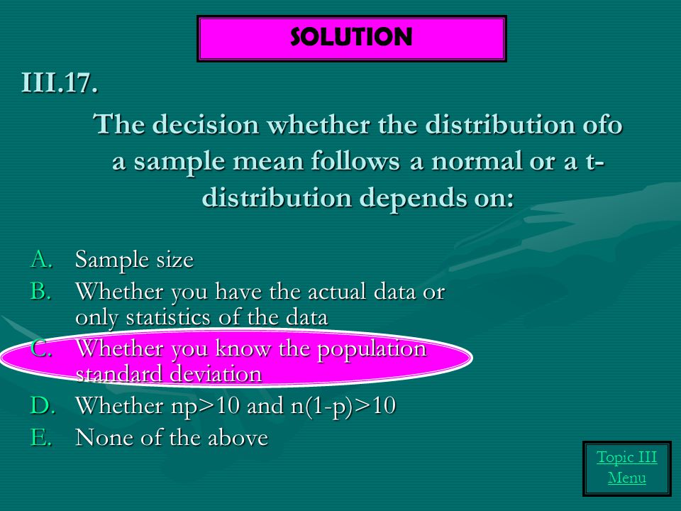 SOLUTION III.17. The decision whether the distribution ofo a sample mean follows a normal or a t-distribution depends on: