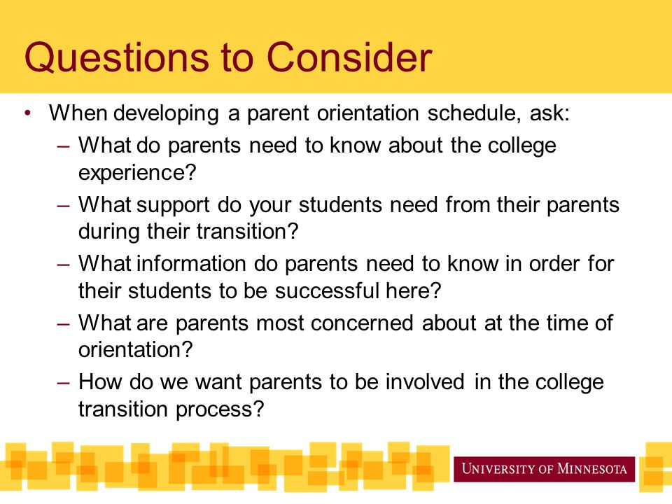 Questions to Consider When developing a parent orientation schedule, ask: What do parents need to know about the college experience