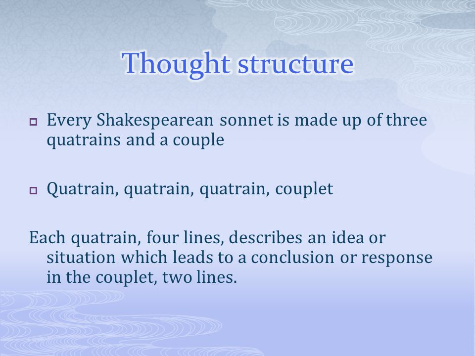 Thought structure Every Shakespearean sonnet is made up of three quatrains and a couple. Quatrain, quatrain, quatrain, couplet.