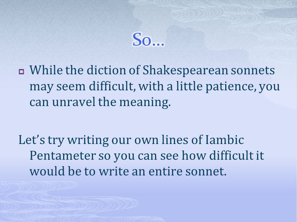 So… While the diction of Shakespearean sonnets may seem difficult, with a little patience, you can unravel the meaning.