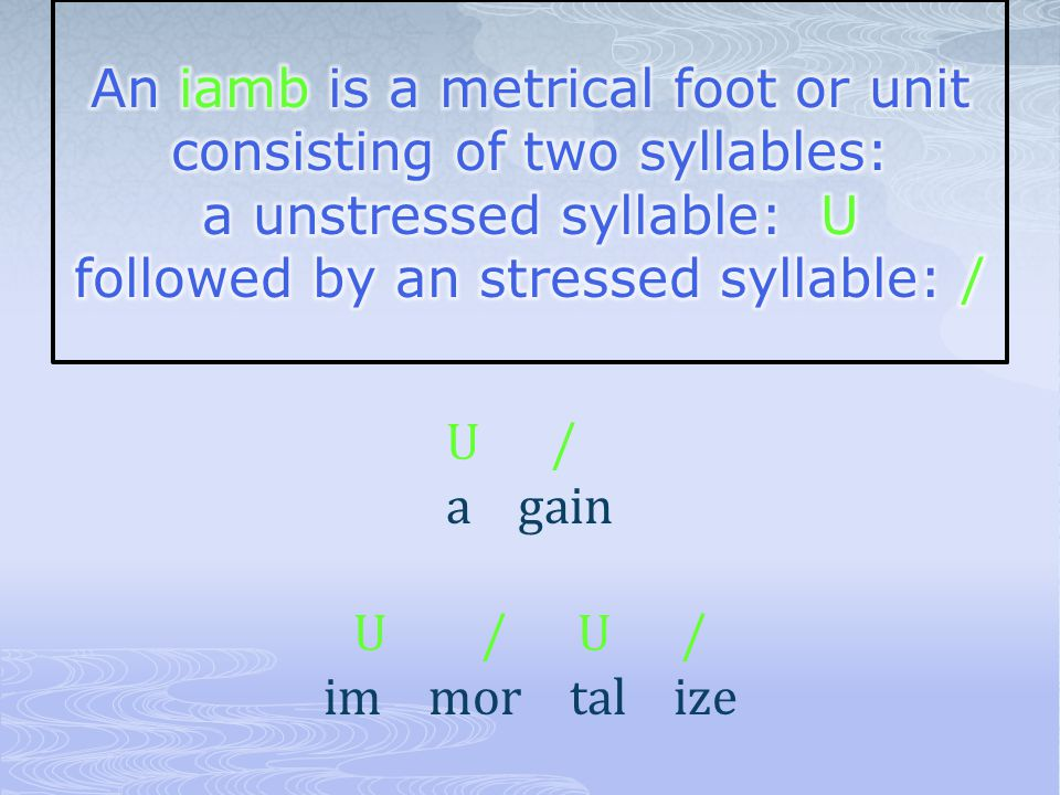 An iamb is a metrical foot or unit consisting of two syllables: a unstressed syllable: U followed by an stressed syllable: /