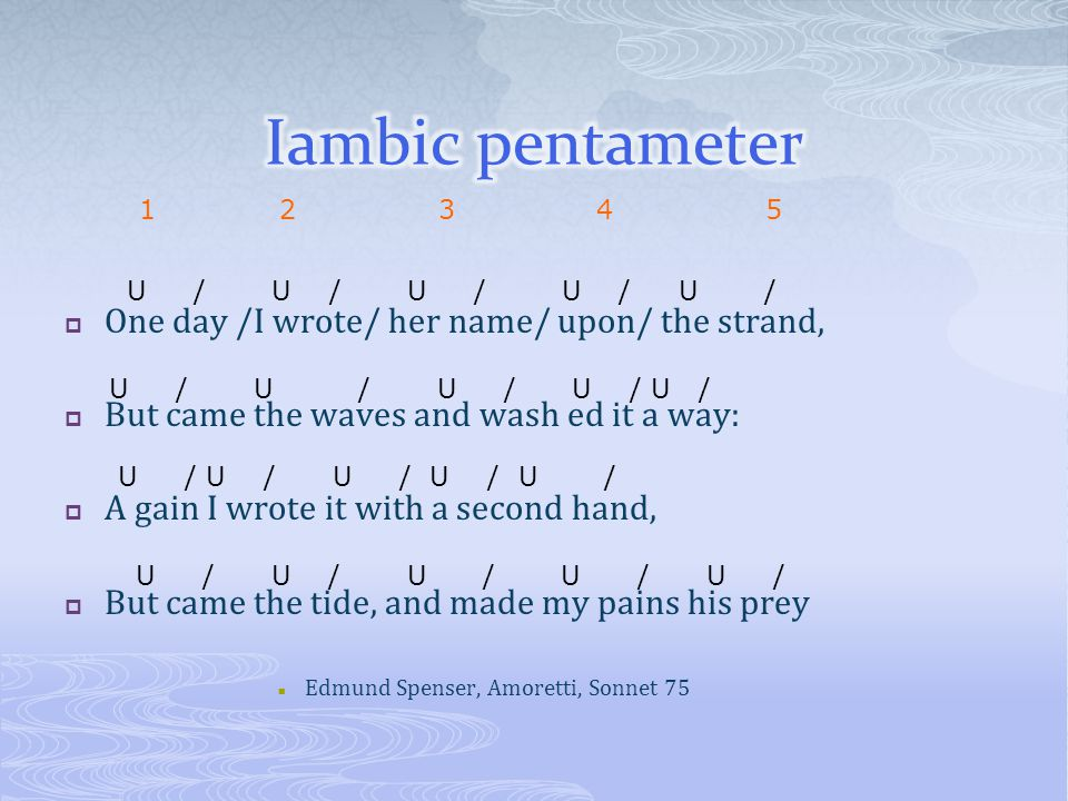 Iambic pentameter One day /I wrote/ her name/ upon/ the strand,