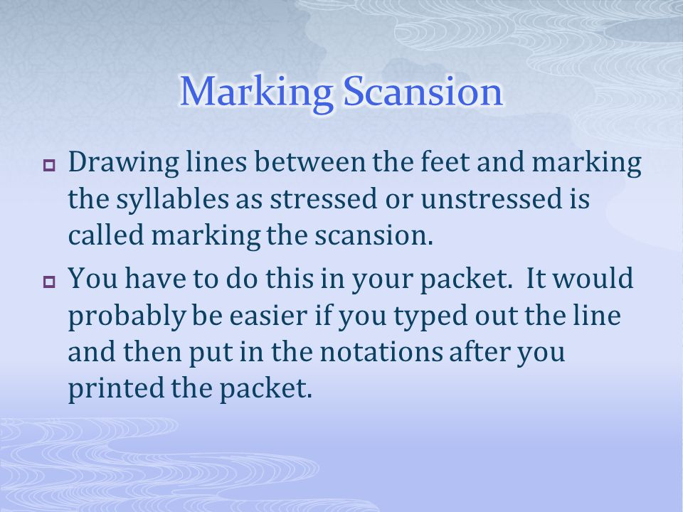 Marking Scansion Drawing lines between the feet and marking the syllables as stressed or unstressed is called marking the scansion.