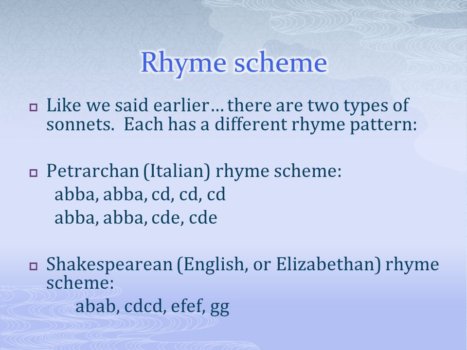 Rhyme scheme Like we said earlier… there are two types of sonnets. Each has a different rhyme pattern: