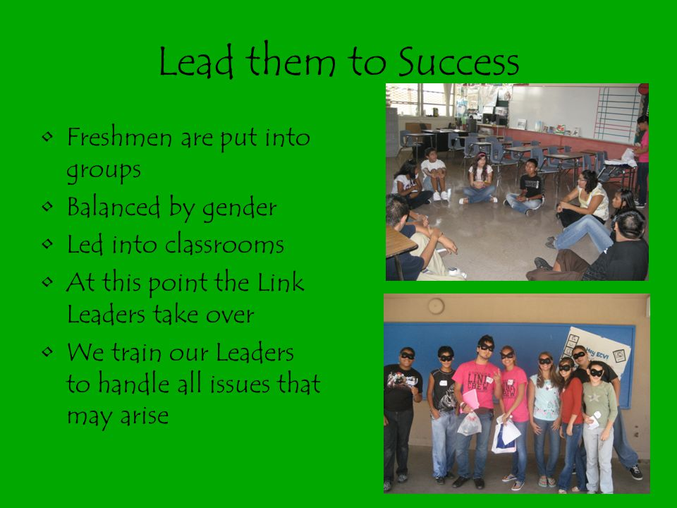 Lead them to Success Freshmen are put into groups Balanced by gender