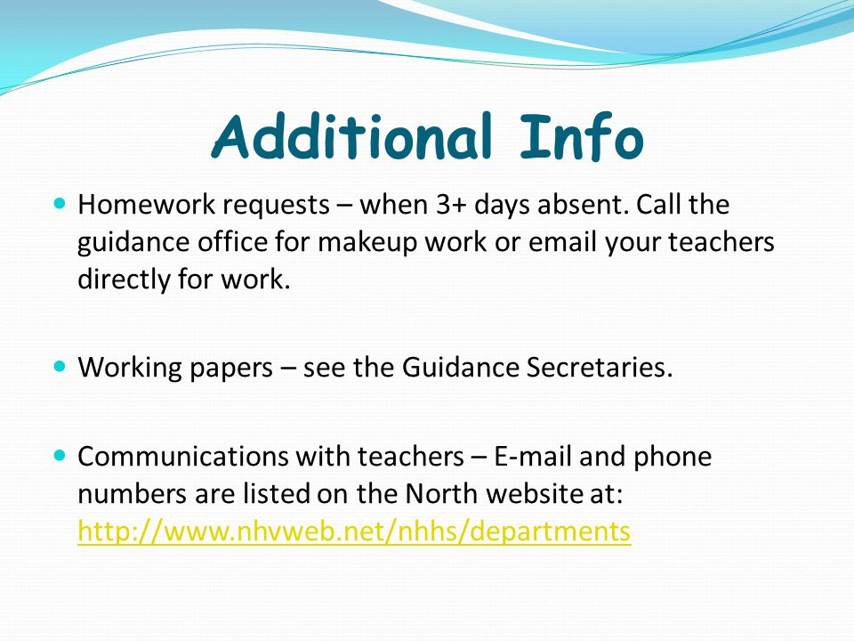 Additional Info Homework requests – when 3+ days absent. Call the guidance office for makeup work or email your teachers directly for work.